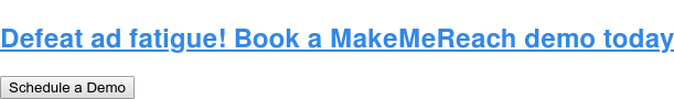 Defeat ad fatigue! Book a MakeMeReach demo today Schedule a Demo