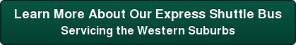 Learn More About Our Express Shuttle Bus Servicing the Western Suburbs