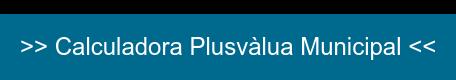 >> Calculadora Plusvàlua Municipal <<