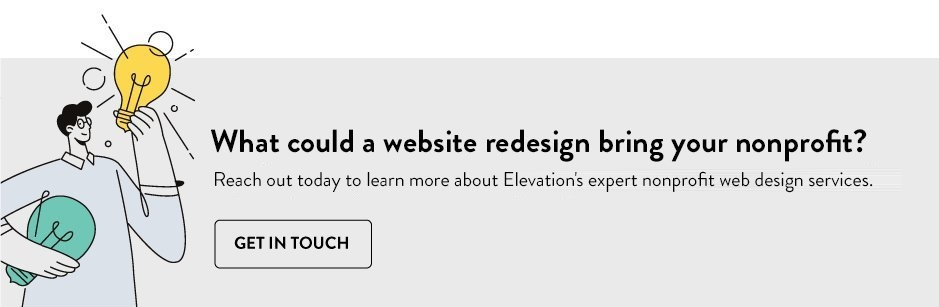 What could a website redesign bring your nonprofit? Reach out today to learn more about Elevation's expert nonprofit web design services. Click to get in touch.
