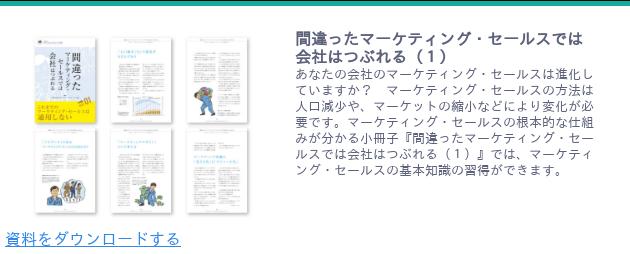 <https://www.japanma.or.jp/download/33/>  間違ったマーケティング・セールスでは会社はつぶれる(1)  あなたの会社のマーケティング・セールスは進化していますか? マーケティング・セールスの方法は人口減少や、マーケットの縮小などにより変化が必要です。マーケティング・セールスの根本的な仕組みが分かる小冊子『間違ったマーケティング・セールスでは会社はつぶれる(1)』では、マーケティング・セールスの基本知識の習得ができます。   資料をダウンロードする <https://www.japanma.or.jp/download/33/>