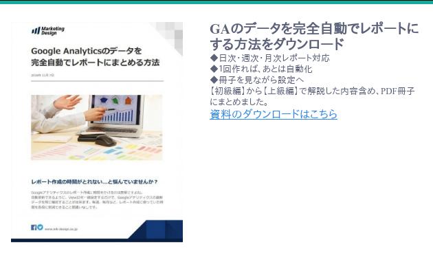 <https://www.mk-design.co.jp/download/google-analytic-spreadsheet-report-automation>  GAのデータを完全自動でレポートにする方法をダウンロード ◆日次・週次・月次レポート対応 ◆1回作れば、あとは自動化 ◆冊子を見ながら設定へ 【初級編】から【上級編】で解説した内容含め、PDF冊子にまとめました。  資料のダウンロードはこちら  <https://www.mk-design.co.jp/download/google-analytic-spreadsheet-report-automation>