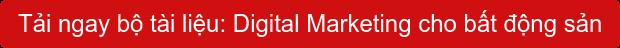 Tải ngaybộ tài liệu: Digital Marketing cho bất động sản