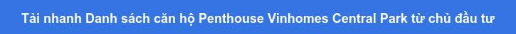 Tải nhanh Danh sách căn hộ Penthouse Vinhomes Central Park từ chủ đầu tư