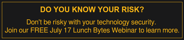 Do You Know Your Risk?  Don't be risky with your technology security.  Join our FREE July 17 Lunch Bytes Webinar to learn more.