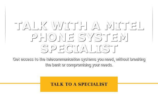 Talk with a Mitel phone system specialist  Get access to the telecommunication systems you need, without breaking the  bank or compromising your needs. Talk to a Specialist