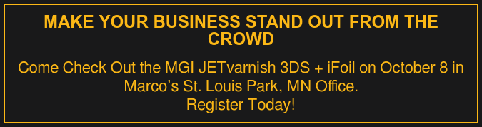Make Your Business Stand Out From The Crowd  Turn your printed jobs into spectacular and irresistible printouts with the  MGI JETvarnish 3DS + iFoil. Stop by our St. Louis Park office on Tuesday, October 8 to experience this  machine firsthand.  LEARN MORE