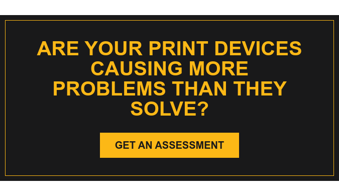 Are Your Print Devices Causing More Problems Than They Solve? Get an Assessment