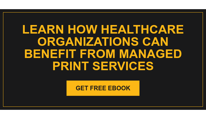 Learn how healthcare organizations can benefit from managed print services Get Free eBook