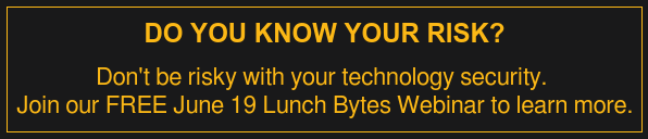 Do You Know Your Risk?  Don't be risky with your technology security.  Join our FREE June 19 Lunch Bytes Webinar to learn more.