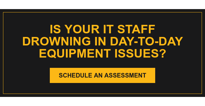 Is your it staff drowning in day-to-day equipment issues? Schedule an Assessment