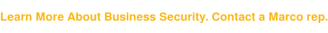Learn More About Business Security. Contact a Marco rep.