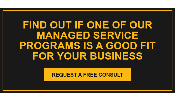 Find Out If One of Our Managed Service Programs is a Good Fit for Your Business Request a Free Consult