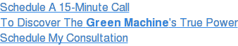 Schedule A 15-Minute Call To Discover The Green Machine's True Power Schedule  My Consultation