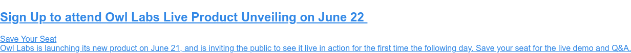 Sign Up to attend Owl Labs Live Product Unveiling on June 22  Save Your Seat  Owl Labs is launching its new product on June 21, and is inviting the public  to see it live in action for the first time the following day. Save your seat  for the live demo and Q&A.