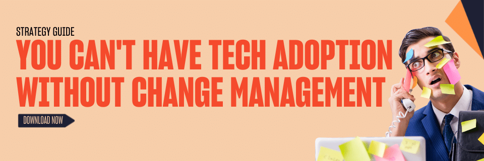 You can't have tech adoption without change management