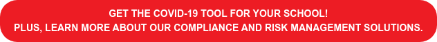 Get The COVID-19 Tool for your school! plus, learn more about our compliance and risk management solutions.