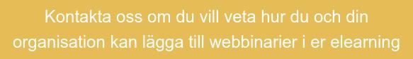 Kontakta oss om du vill vetahur du och din  organisation kan lägga till webbinarier i er elearning