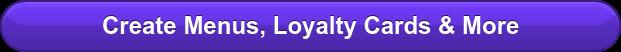 Create Menus, Loyalty Cards & More