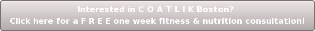 Interested in C O A T L I K Boston? Click here for a F R E E one week fitness  & nutrition consultation!