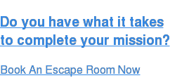 Do you have what it takes  to complete your mission? Book An Escape Room Now