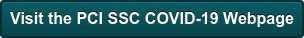 Visit the PCI SSC COVID-19 Webpage