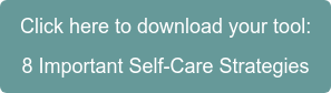 Click here to download your tool: 8 Important Self-Care Strategies