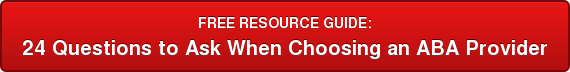 FREE RESOURCE GUIDE: 24 Questions to Ask  When Choosing an  ABA Provider