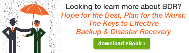 Learn more about BDR with our eBook – Hope for the Best, Plan for the Worst: The Keys to Effective Backup & Disaster Recovery