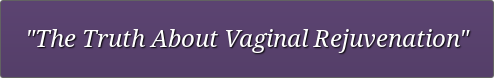 """The Truth About Vaginal Rejuvenation"""