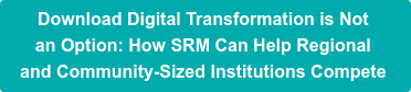 Download Digital Transformation is Not  an Option: How SRM Can Help Regional  and Community-Sized Institutions Compete
