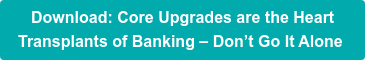 Download: Core Upgrades are the Heart  Transplants of Banking – Don't Go It Alone