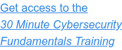 Get access to upcoming 30 Minute Cybersecurity Fundamentals Training