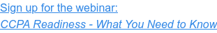 Sign up for the webinar: CCPA Readiness - What You Need to Know