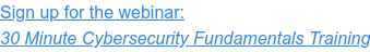 Sign up for the webinar: 30 Minute Cybersecurity Fundamentals Training