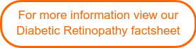 For more information view our Diabetic Retinopathy factsheet
