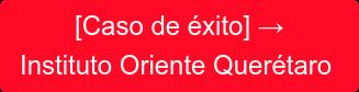 [Caso de éxito]→ Instituto Oriente Querétaro