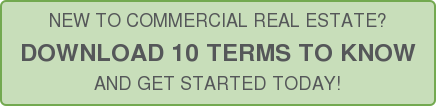 NEW TO COMMERCIAL REAL ESTATE?  DOWNLOAD 10 TERMS TO KNOW  AND GET STARTED TODAY!