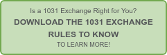 Is a 1031 Exchange Right for You?  DOWNLOAD THE 1031 EXCHANGE   RULES TO KNOW  TO LEARN MORE!