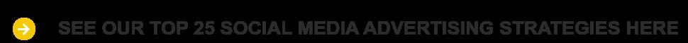 SEE OUR TOP 25 SOCIAL MEDIA ADVERTISING STRATEGIES HERE