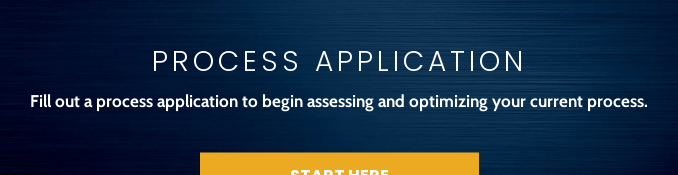 Process Application  Fill out a process application to begin assessing and optimizing your current  process. Start Here