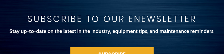 Subscribe to Our eNewsletter  Stay up-to-date on the latest in the industry, equipment tips, and maintenance  reminders. Subscribe