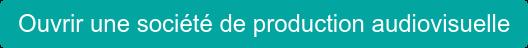 Ouvrir une société de production audiovisuelle