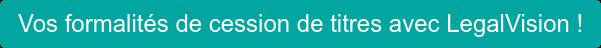 Vos formalités de cession de titres avec LegalVision !