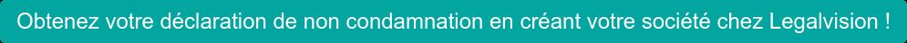 Obtenez votre déclaration de non condamnation en créant votre société chez Legalvision !