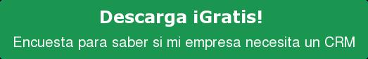 Descarga ¡Gratis!  Encuesta para saber si mi empresa necesita un CRM