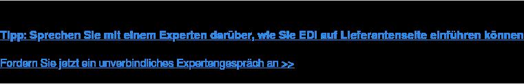 Tipp: Sprechen Sie mit einem Experten darüber, wie Sie EDI auf  Lieferantenseite einführen können  Fordern Sie jetzt ein unverbindliches Expertengespräch an >>