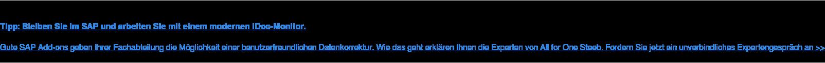 Tipp: Bleiben Sie im SAP und arbeiten Sie mit einem modernen IDoc-Monitor.  Gute SAP Add-ons geben Ihrer Fachabteilung die Möglichkeit einer  benutzerfreundlichen Datenkorrektur. Wie das geht erklären Ihnen die Experten  von All for One Steeb. Fordern Sie jetzt ein unverbindliches Expertengespräch  an >>