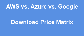 AWS vs. Azure vs. Google  Download Price Matrix