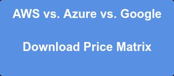 AWS vs. Azure vs. Google  Download Price Matrix